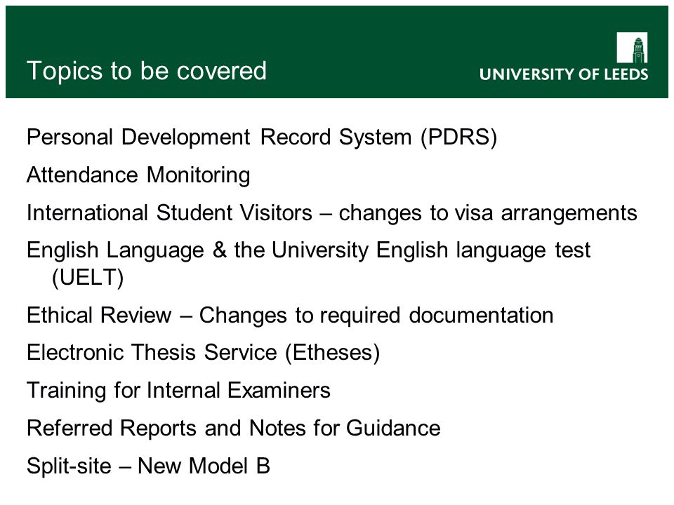 Topics to be covered Personal Development Record System (PDRS) Attendance Monitoring International Student Visitors – changes to visa arrangements English Language & the University English language test (UELT) Ethical Review – Changes to required documentation Electronic Thesis Service (Etheses) Training for Internal Examiners Referred Reports and Notes for Guidance Split-site – New Model B