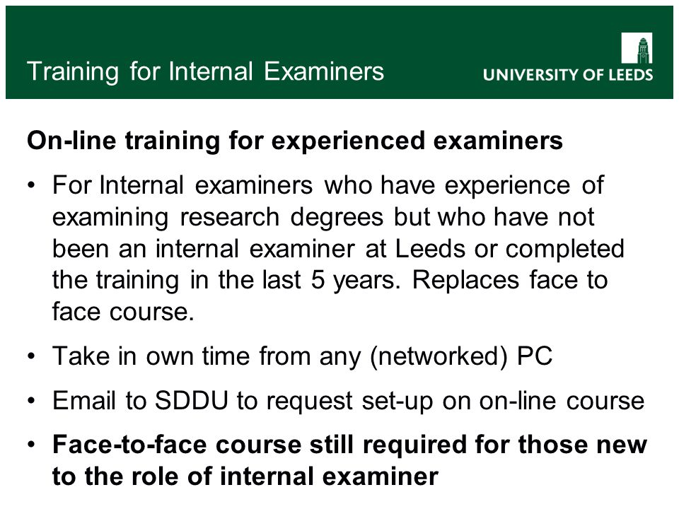 Training for Internal Examiners On-line training for experienced examiners For Internal examiners who have experience of examining research degrees but who have not been an internal examiner at Leeds or completed the training in the last 5 years.
