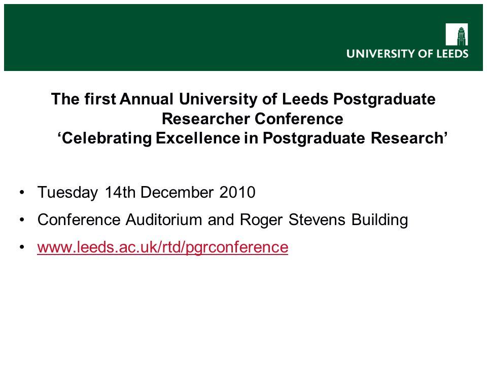 The first Annual University of Leeds Postgraduate Researcher Conference 'Celebrating Excellence in Postgraduate Research' Tuesday 14th December 2010 Conference Auditorium and Roger Stevens Building www.leeds.ac.uk/rtd/pgrconference