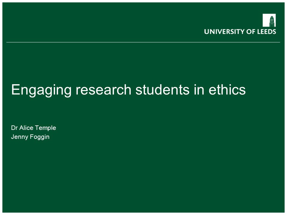 Engaging research students in ethics Dr Alice Temple Jenny Foggin