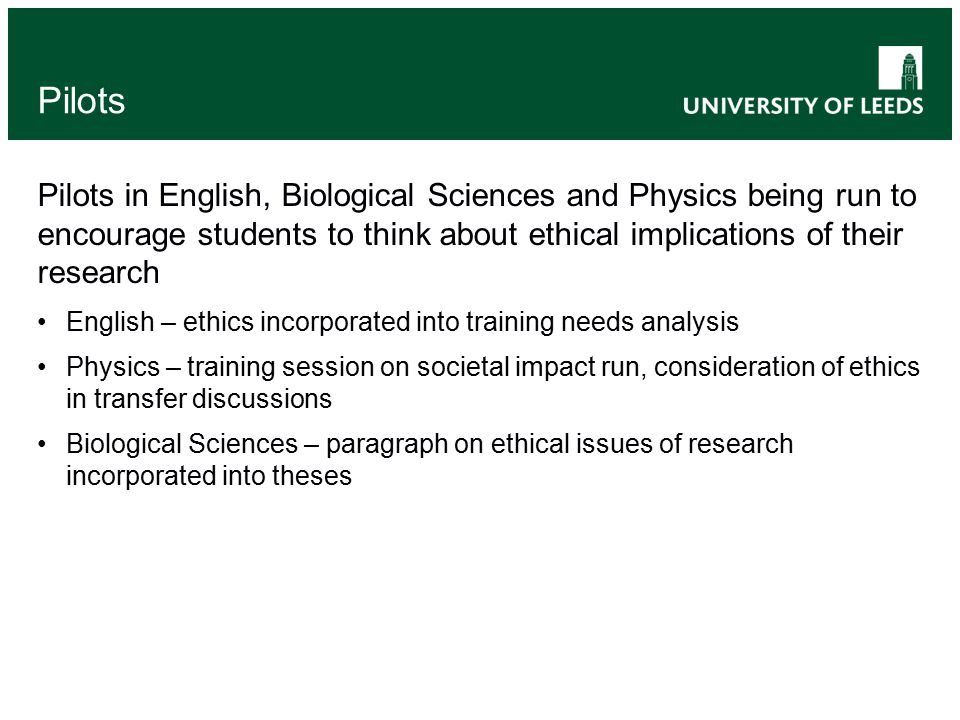Pilots Pilots in English, Biological Sciences and Physics being run to encourage students to think about ethical implications of their research English – ethics incorporated into training needs analysis Physics – training session on societal impact run, consideration of ethics in transfer discussions Biological Sciences – paragraph on ethical issues of research incorporated into theses