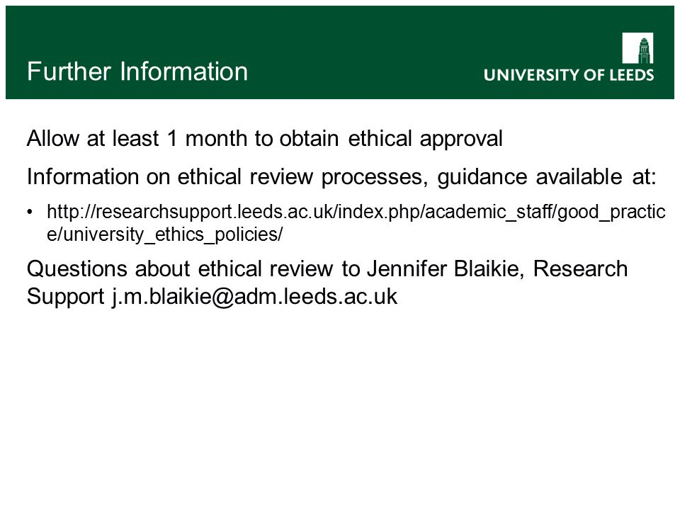 Further Information Allow at least 1 month to obtain ethical approval Information on ethical review processes, guidance available at: http://researchsupport.leeds.ac.uk/index.php/academic_staff/good_practic e/university_ethics_policies/ Questions about ethical review to Jennifer Blaikie, Research Support j.m.blaikie@adm.leeds.ac.uk