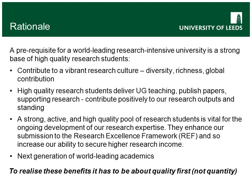 Rationale A pre-requisite for a world-leading research-intensive university is a strong base of high quality research students: Contribute to a vibrant research culture – diversity, richness, global contribution High quality research students deliver UG teaching, publish papers, supporting research - contribute positively to our research outputs and standing A strong, active, and high quality pool of research students is vital for the ongoing development of our research expertise.