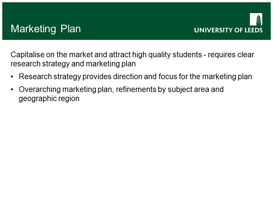 Marketing Plan Capitalise on the market and attract high quality students - requires clear research strategy and marketing plan Research strategy provides direction and focus for the marketing plan Overarching marketing plan, refinements by subject area and geographic region