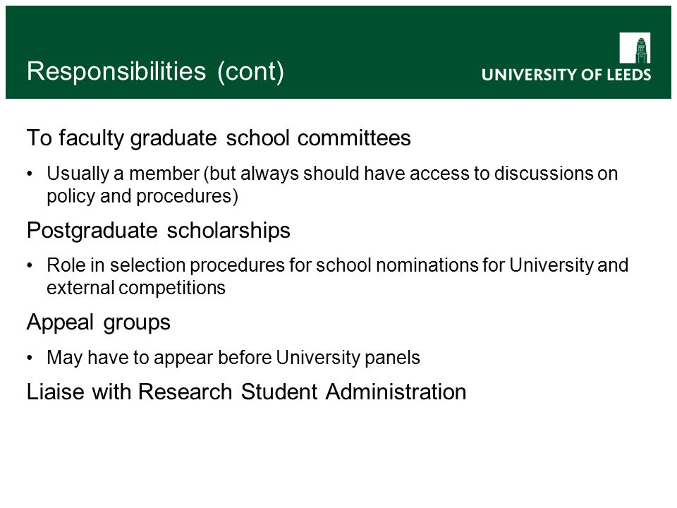Responsibilities (cont) To faculty graduate school committees Usually a member (but always should have access to discussions on policy and procedures) Postgraduate scholarships Role in selection procedures for school nominations for University and external competitions Appeal groups May have to appear before University panels Liaise with Research Student Administration