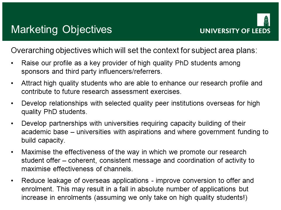 Marketing Objectives Overarching objectives which will set the context for subject area plans: Raise our profile as a key provider of high quality PhD students among sponsors and third party influencers/referrers.