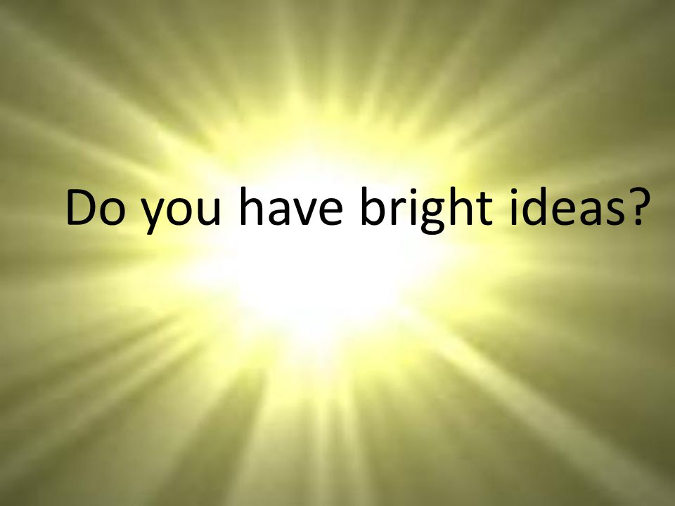 Do you have bright ideas