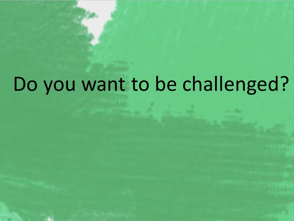 Do you want to be challenged