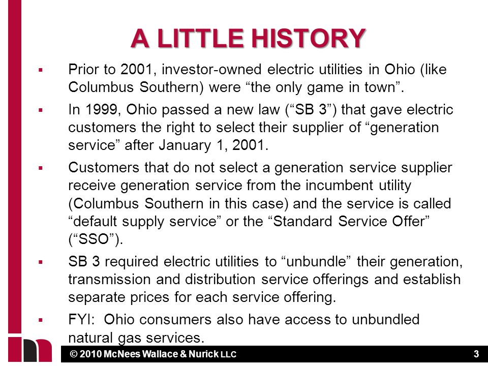 © 2010 McNees Wallace & Nurick LLC A LITTLE HISTORY  Prior to 2001, investor-owned electric utilities in Ohio (like Columbus Southern) were the only game in town .