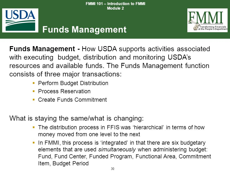 Transforming Financials at the People's Department 30 Funds Management FMMI 101 – Introduction to FMMI Module 2 Funds Management - How USDA supports a