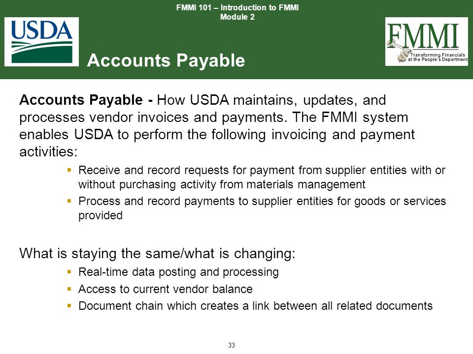 Transforming Financials at the People's Department 33 Accounts Payable FMMI 101 – Introduction to FMMI Module 2 Accounts Payable - How USDA maintains,
