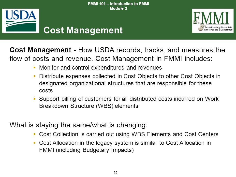 Transforming Financials at the People's Department 35 Cost Management FMMI 101 – Introduction to FMMI Module 2 Cost Management - How USDA records, tra