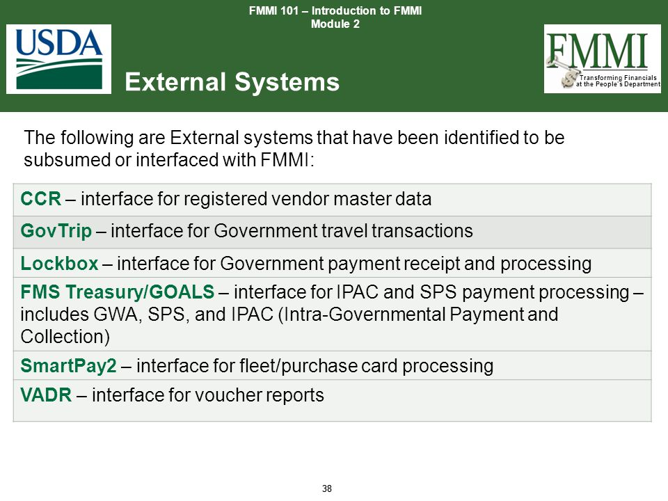 Transforming Financials at the People's Department 38 External Systems FMMI 101 – Introduction to FMMI Module 2 38 The following are External systems