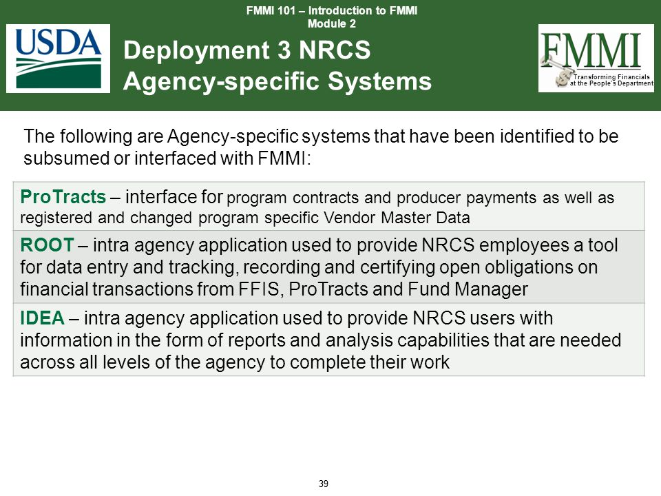 Transforming Financials at the People's Department 39 Deployment 3 NRCS Agency-specific Systems FMMI 101 – Introduction to FMMI Module 2 39 The follow