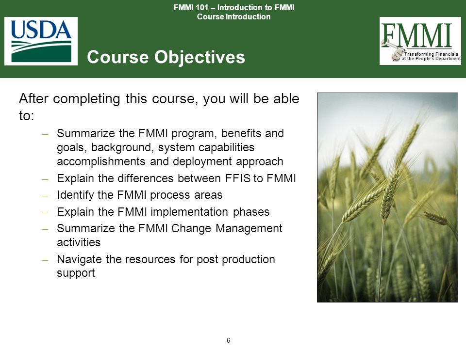 Transforming Financials at the People's Department 6 Course Objectives After completing this course, you will be able to: – Summarize the FMMI program