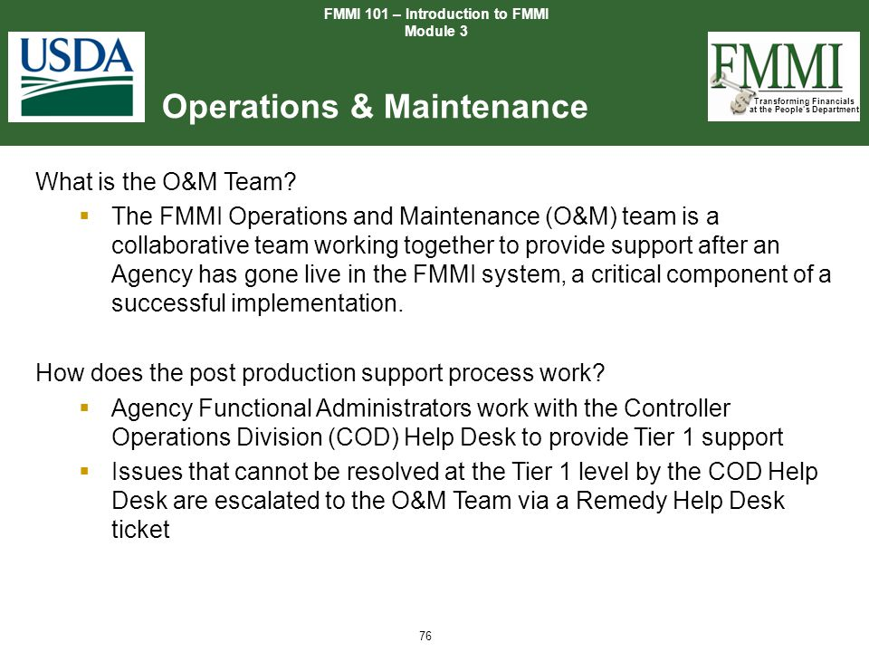 Transforming Financials at the People's Department 76 Operations & Maintenance FMMI 101 – Introduction to FMMI Module 3 What is the O&M Team?  The FM
