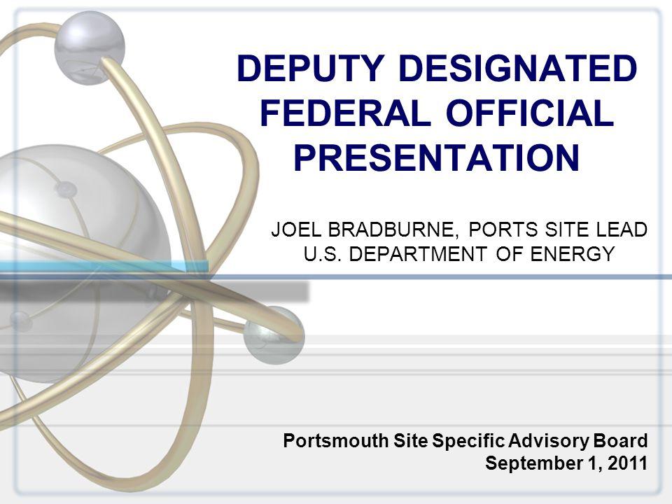 DEPUTY DESIGNATED FEDERAL OFFICIAL PRESENTATION JOEL BRADBURNE, PORTS SITE LEAD U.S. DEPARTMENT OF ENERGY Portsmouth Site Specific Advisory Board Sept