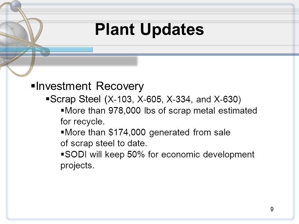 9 Plant Updates  Investment Recovery  Scrap Steel ( X-103, X-605, X-334, and X-630)  More than 978,000 lbs of scrap metal estimated for recycle.