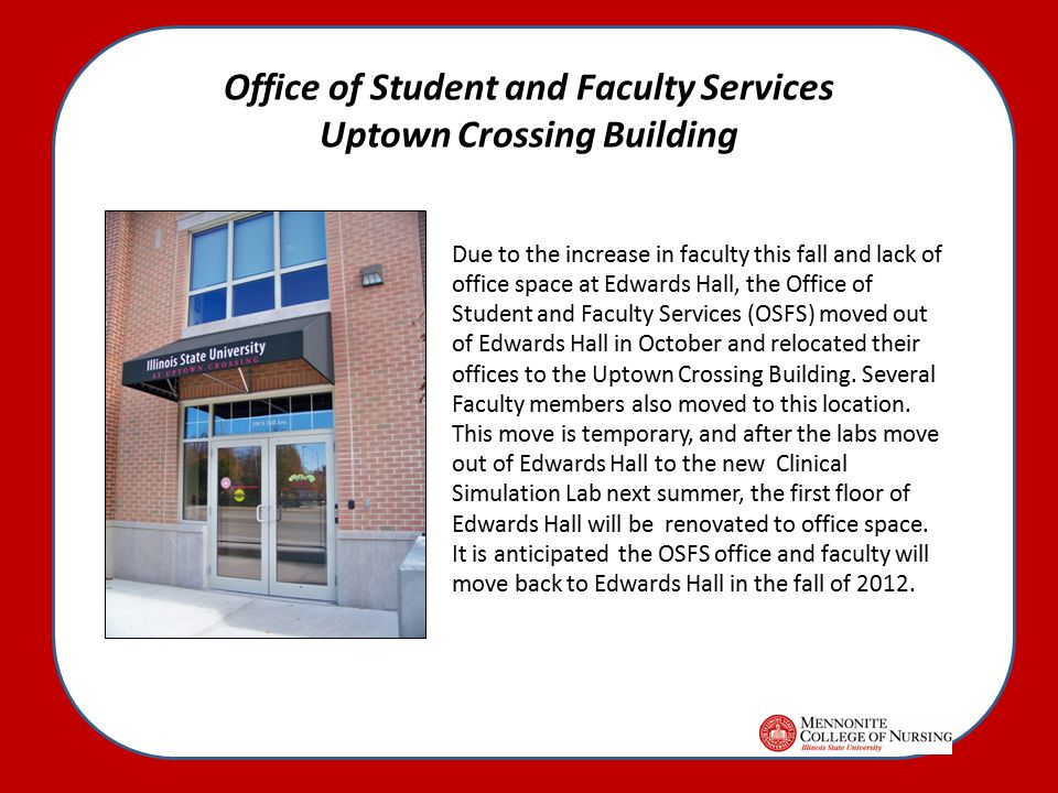 Office of Student and Faculty Services Uptown Crossing Building Due to the increase in faculty this fall and lack of office space at Edwards Hall, the Office of Student and Faculty Services (OSFS) moved out of Edwards Hall in October and relocated their offices to the Uptown Crossing Building.