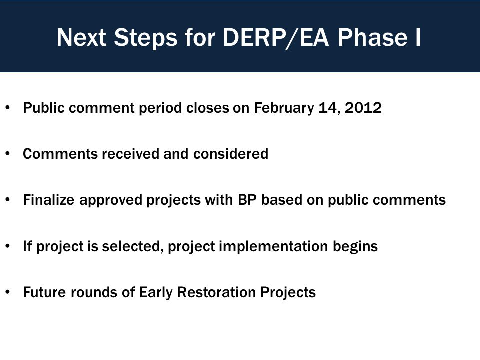 Public comment period closes on February 14, 2012 Comments received and considered Finalize approved projects with BP based on public comments If project is selected, project implementation begins Future rounds of Early Restoration Projects Next Steps for DERP/EA Phase I