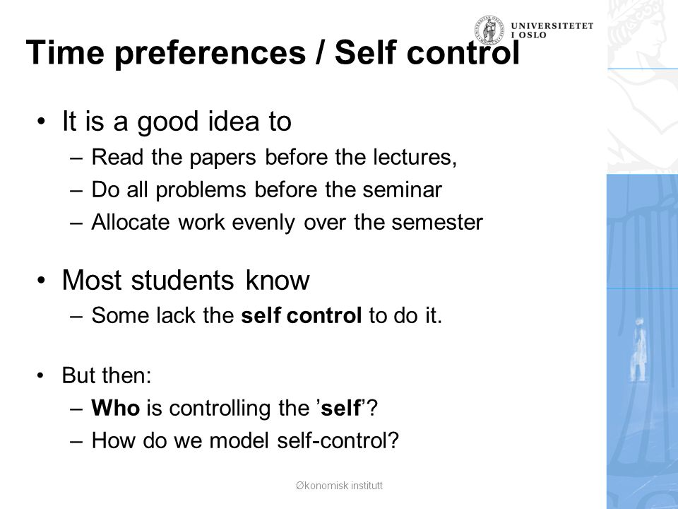 Time preferences / Self control It is a good idea to –Read the papers before the lectures, –Do all problems before the seminar –Allocate work evenly o