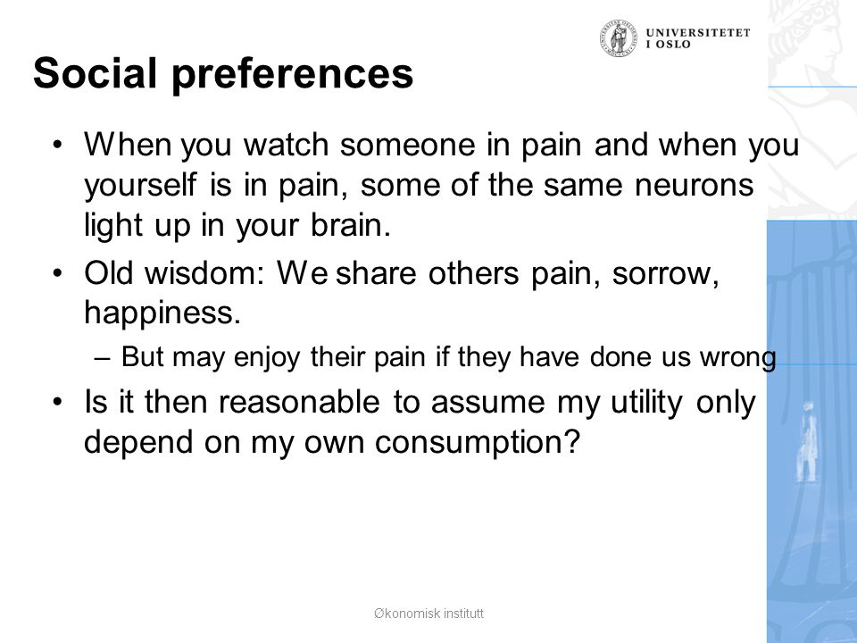 Social preferences When you watch someone in pain and when you yourself is in pain, some of the same neurons light up in your brain. Old wisdom: We sh