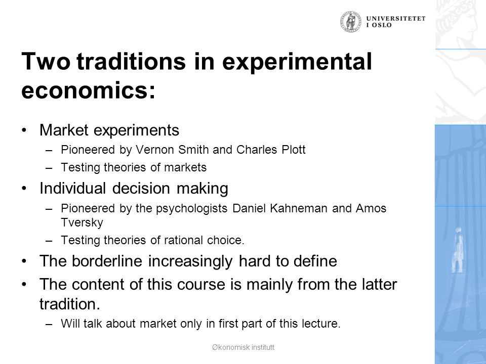 Two traditions in experimental economics: Market experiments –Pioneered by Vernon Smith and Charles Plott –Testing theories of markets Individual deci