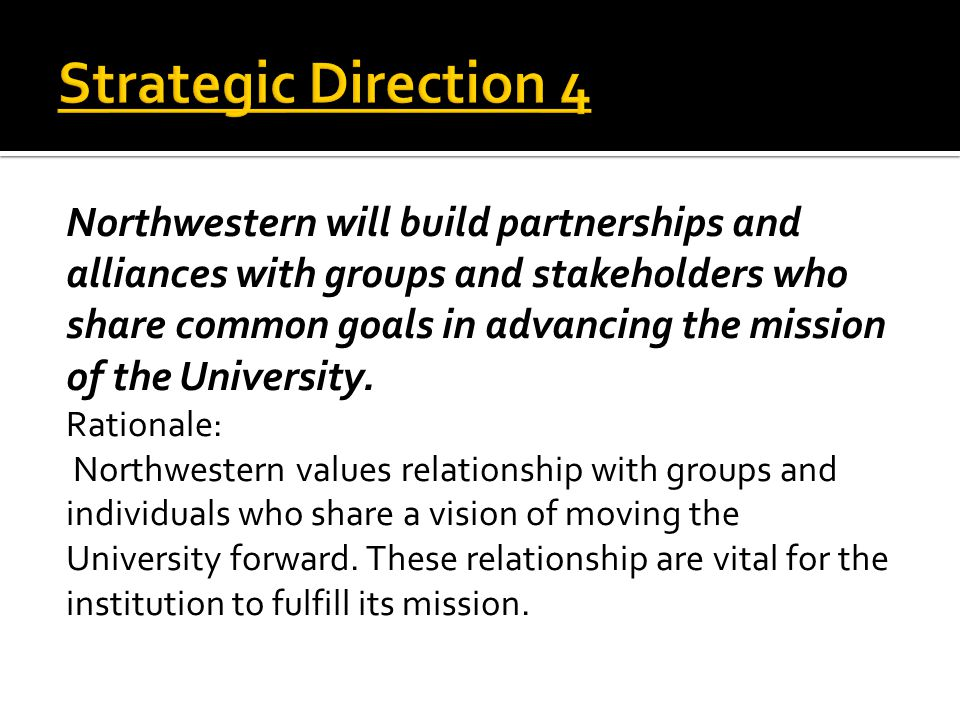Northwestern will build partnerships and alliances with groups and stakeholders who share common goals in advancing the mission of the University.