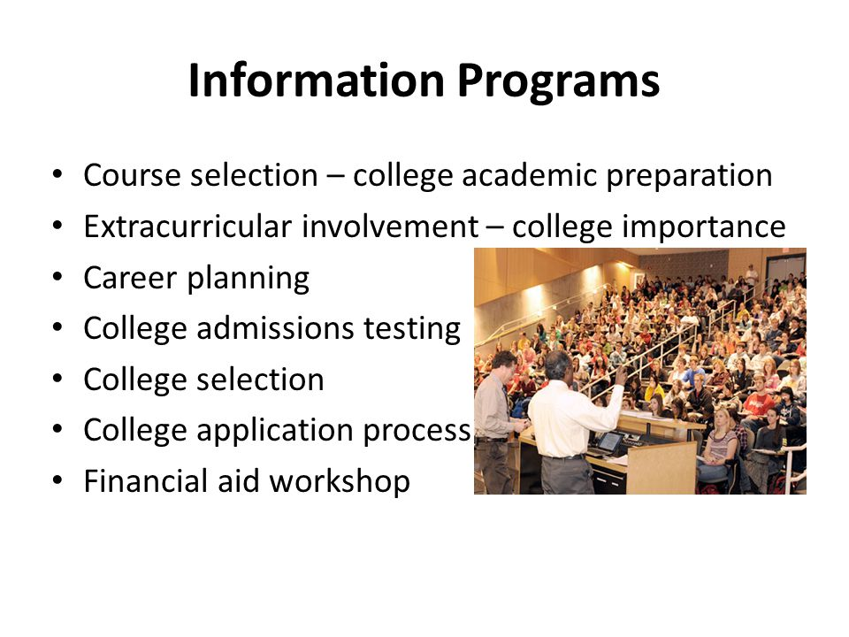 Information Programs Course selection – college academic preparation Extracurricular involvement – college importance Career planning College admissio