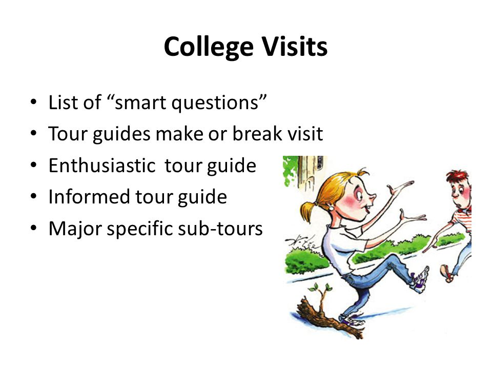 """College Visits List of """"smart questions"""" Tour guides make or break visit Enthusiastic tour guide Informed tour guide Major specific sub-tours"""