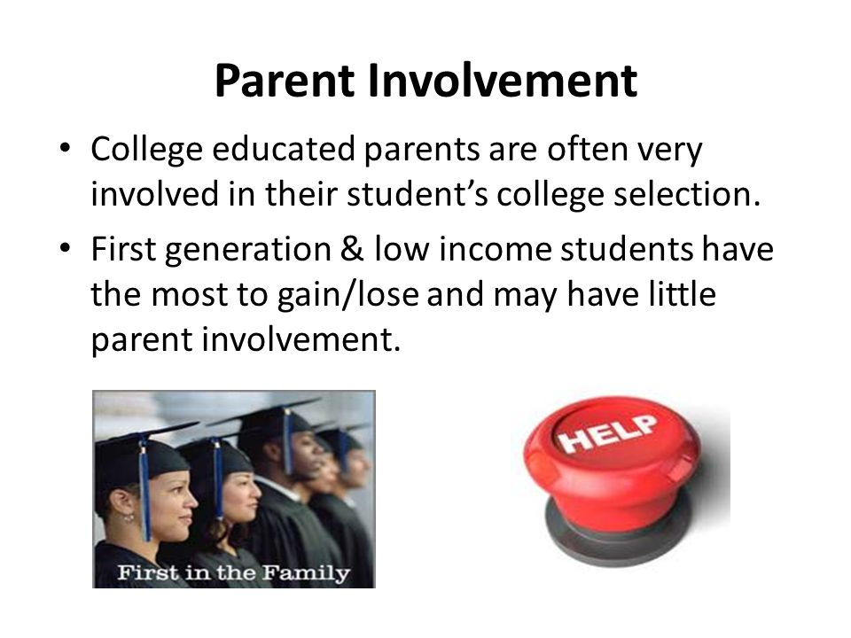 Parent Involvement College educated parents are often very involved in their student's college selection. First generation & low income students have