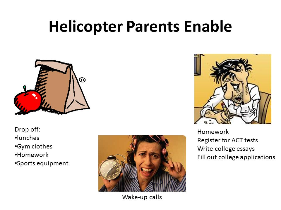 Helicopter Parents Enable Drop off: lunches Gym clothes Homework Sports equipment Wake-up calls Homework Register for ACT tests Write college essays Fill out college applications
