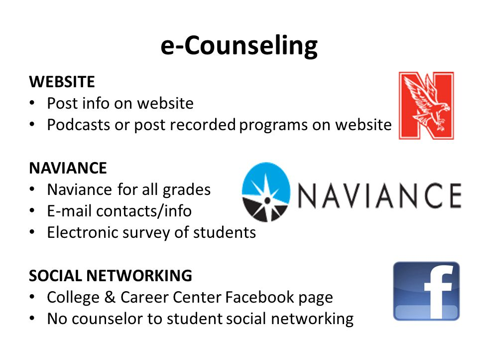 e-Counseling WEBSITE Post info on website Podcasts or post recorded programs on website NAVIANCE Naviance for all grades E-mail contacts/info Electronic survey of students SOCIAL NETWORKING College & Career Center Facebook page No counselor to student social networking