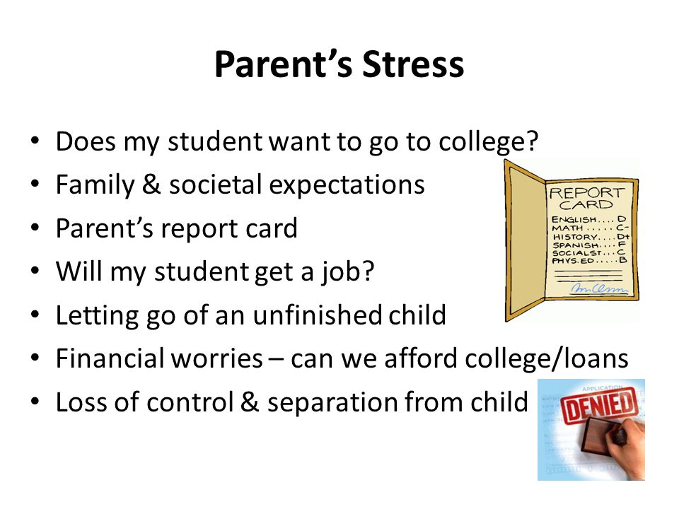 Parent's Stress Does my student want to go to college? Family & societal expectations Parent's report card Will my student get a job? Letting go of an