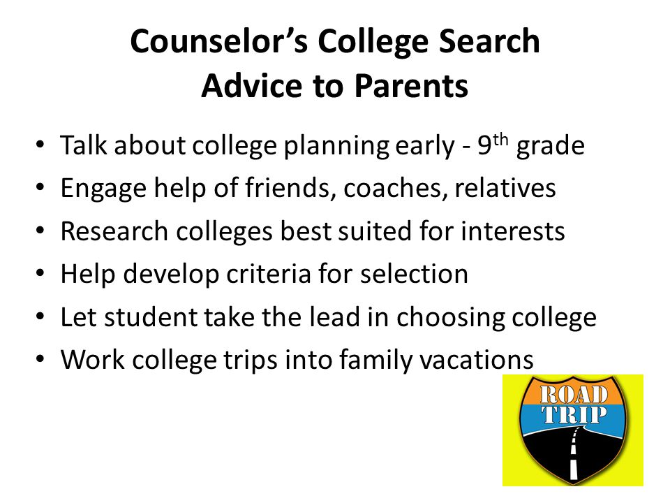 Counselor's College Search Advice to Parents Talk about college planning early - 9 th grade Engage help of friends, coaches, relatives Research colleges best suited for interests Help develop criteria for selection Let student take the lead in choosing college Work college trips into family vacations