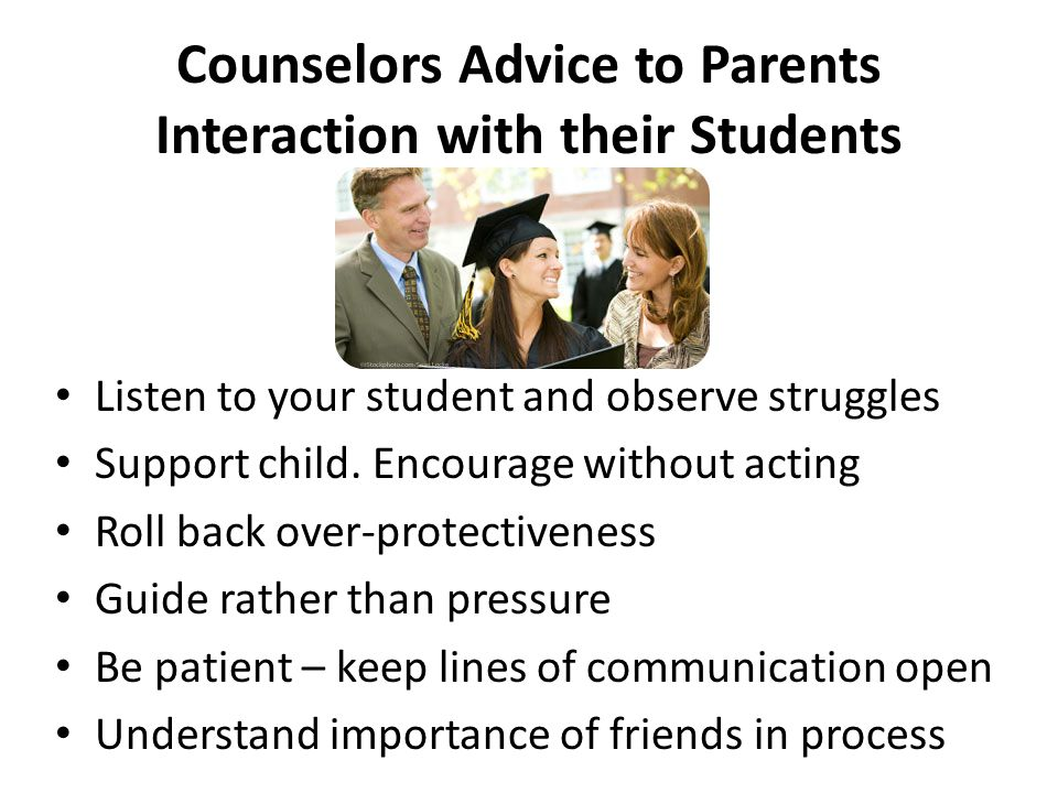 Counselors Advice to Parents Interaction with their Students Listen to your student and observe struggles Support child. Encourage without acting Roll