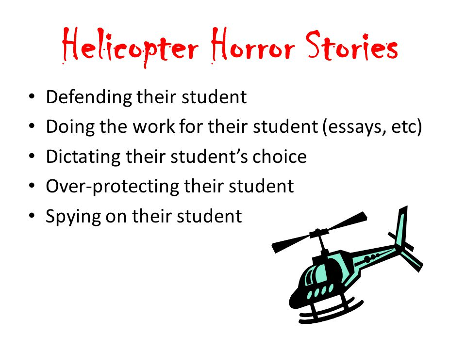 Helicopter Horror Stories Defending their student Doing the work for their student (essays, etc) Dictating their student's choice Over-protecting their student Spying on their student