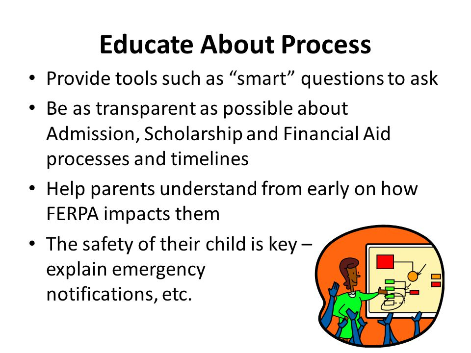 Educate About Process Provide tools such as smart questions to ask Be as transparent as possible about Admission, Scholarship and Financial Aid processes and timelines Help parents understand from early on how FERPA impacts them The safety of their child is key – explain emergency notifications, etc.