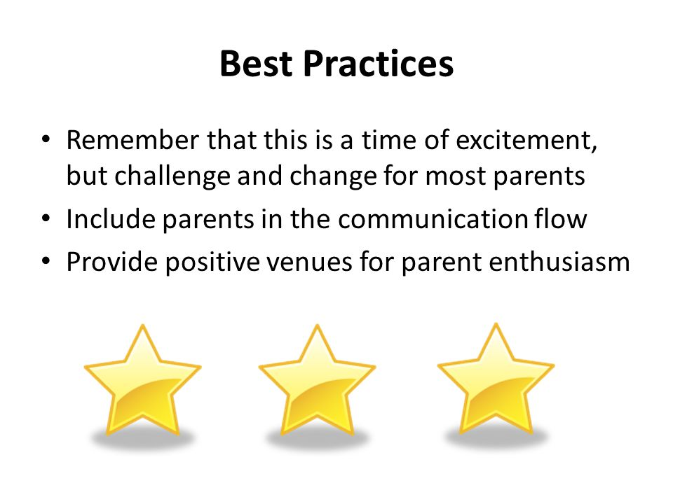 Best Practices Remember that this is a time of excitement, but challenge and change for most parents Include parents in the communication flow Provide positive venues for parent enthusiasm
