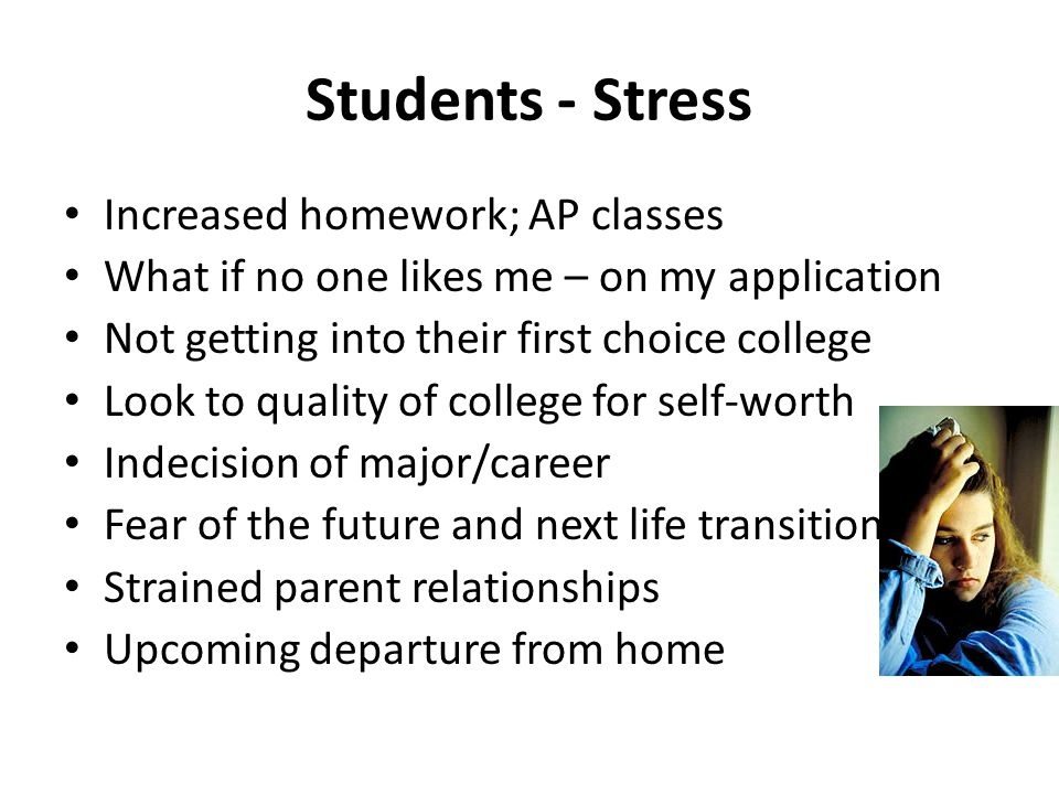 Students - Stress Increased homework; AP classes What if no one likes me – on my application Not getting into their first choice college Look to quali