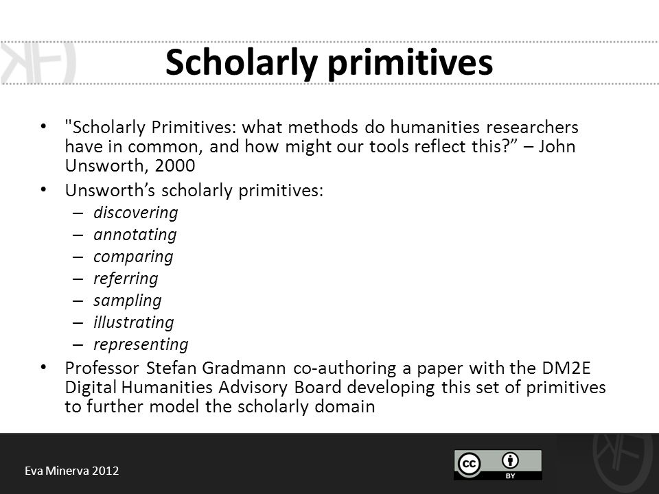 Scholarly primitives Scholarly Primitives: what methods do humanities researchers have in common, and how might our tools reflect this? – John Unsworth, 2000 Unsworth's scholarly primitives: – discovering – annotating – comparing – referring – sampling – illustrating – representing Professor Stefan Gradmann co-authoring a paper with the DM2E Digital Humanities Advisory Board developing this set of primitives to further model the scholarly domain Eva Minerva 2012