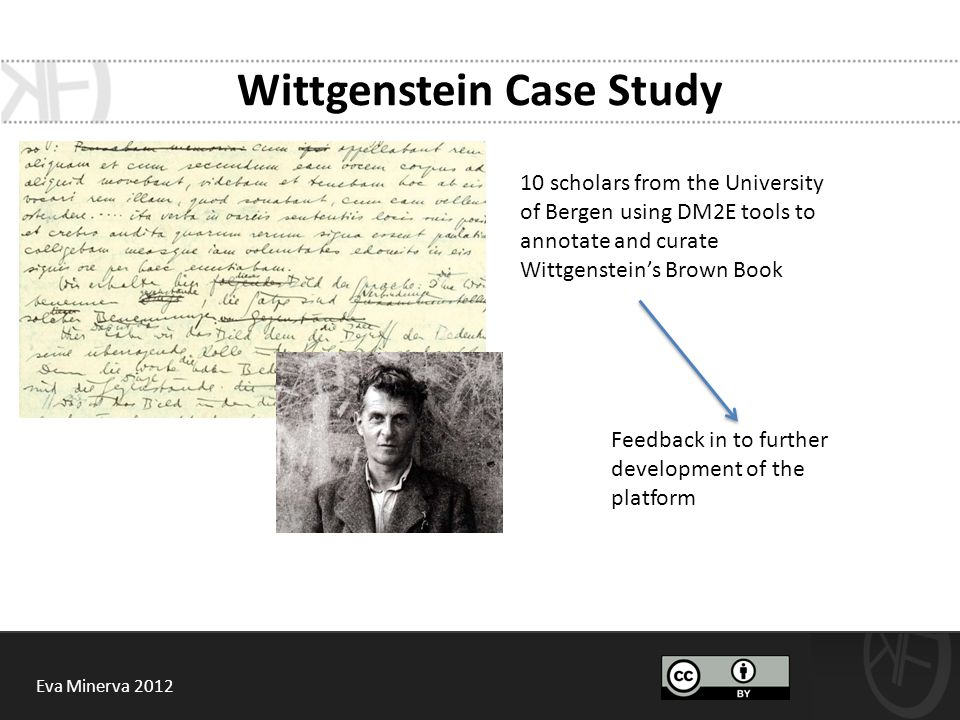 Wittgenstein Case Study 10 scholars from the University of Bergen using DM2E tools to annotate and curate Wittgenstein's Brown Book Feedback in to further development of the platform