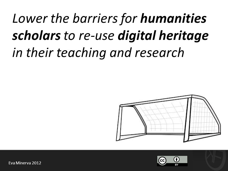 Eva Minerva 2012 Lower the barriers for humanities scholars to re-use digital heritage in their teaching and research