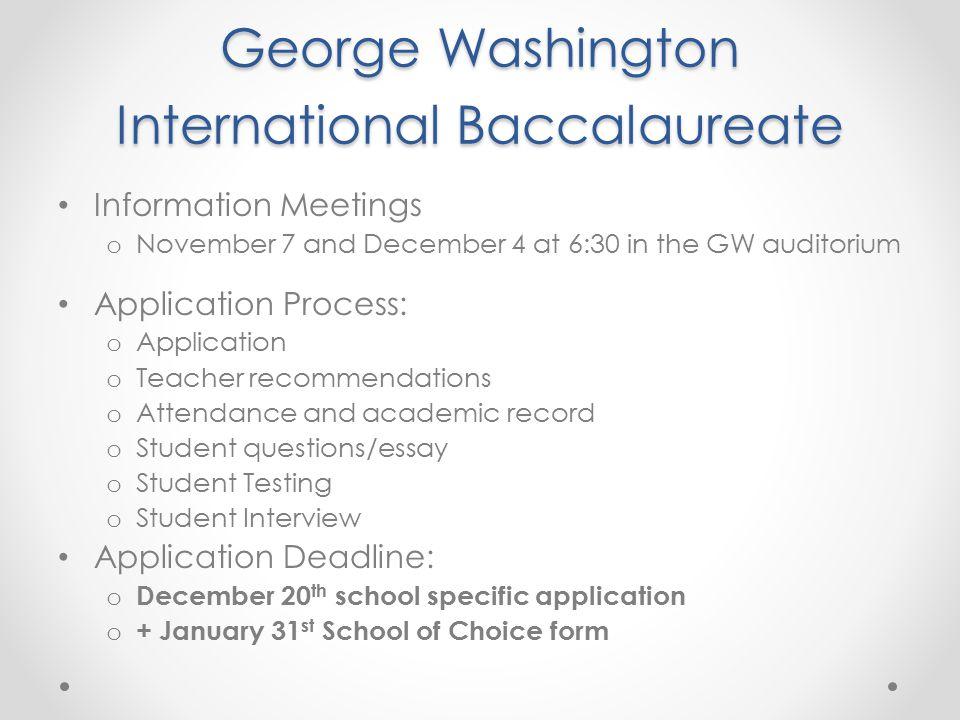 George Washington International Baccalaureate Information Meetings o November 7 and December 4 at 6:30 in the GW auditorium Application Process: o Application o Teacher recommendations o Attendance and academic record o Student questions/essay o Student Testing o Student Interview Application Deadline: o December 20 th school specific application o + January 31 st School of Choice form