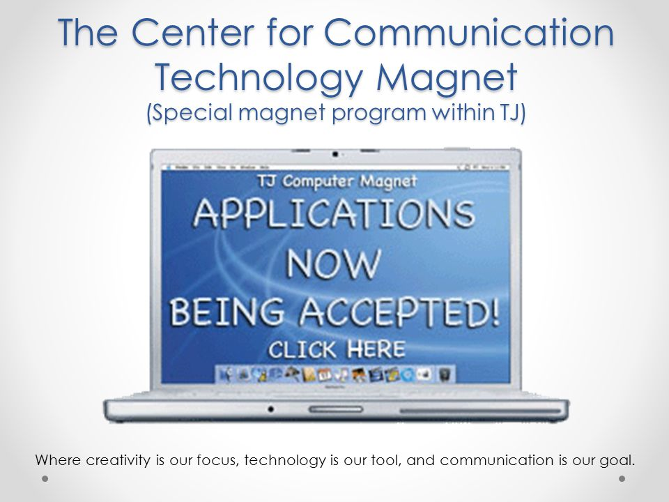 The Center for Communication Technology Magnet (Special magnet program within TJ) Where creativity is our focus, technology is our tool, and communication is our goal.