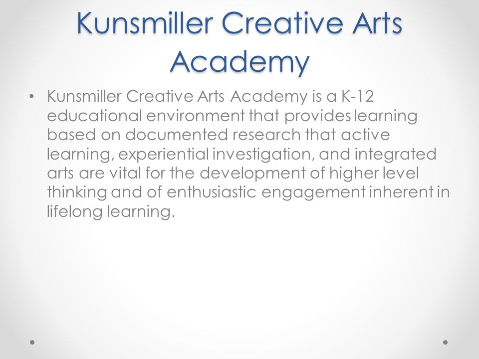 Kunsmiller Creative Arts Academy Kunsmiller Creative Arts Academy is a K-12 educational environment that provides learning based on documented research that active learning, experiential investigation, and integrated arts are vital for the development of higher level thinking and of enthusiastic engagement inherent in lifelong learning.