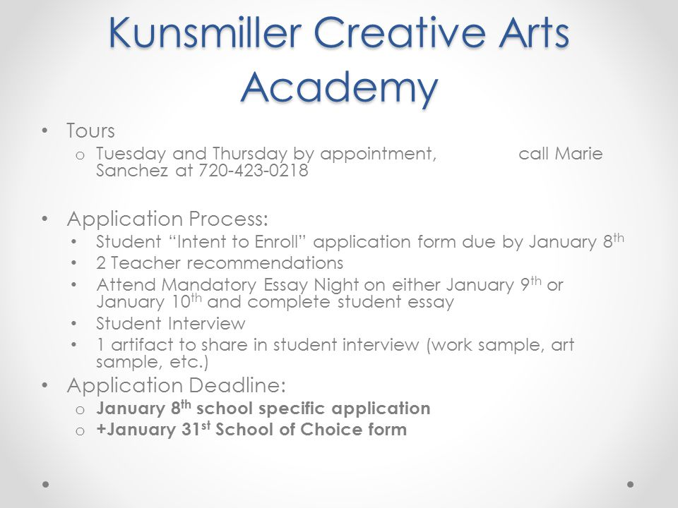 Kunsmiller Creative Arts Academy Tours o Tuesday and Thursday by appointment, call Marie Sanchez at 720-423-0218 Application Process: Student Intent to Enroll application form due by January 8 th 2 Teacher recommendations Attend Mandatory Essay Night on either January 9 th or January 10 th and complete student essay Student Interview 1 artifact to share in student interview (work sample, art sample, etc.) Application Deadline: o January 8 th school specific application o +January 31 st School of Choice form