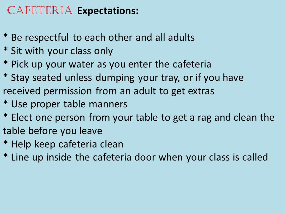 Cafeteria Expectations: * Be respectful to each other and all adults * Sit with your class only * Pick up your water as you enter the cafeteria * Stay seated unless dumping your tray, or if you have received permission from an adult to get extras * Use proper table manners * Elect one person from your table to get a rag and clean the table before you leave * Help keep cafeteria clean * Line up inside the cafeteria door when your class is called