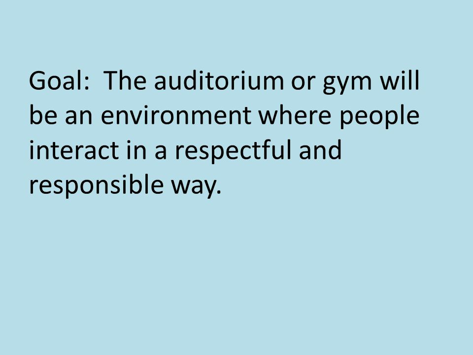 Goal: The auditorium or gym will be an environment where people interact in a respectful and responsible way.