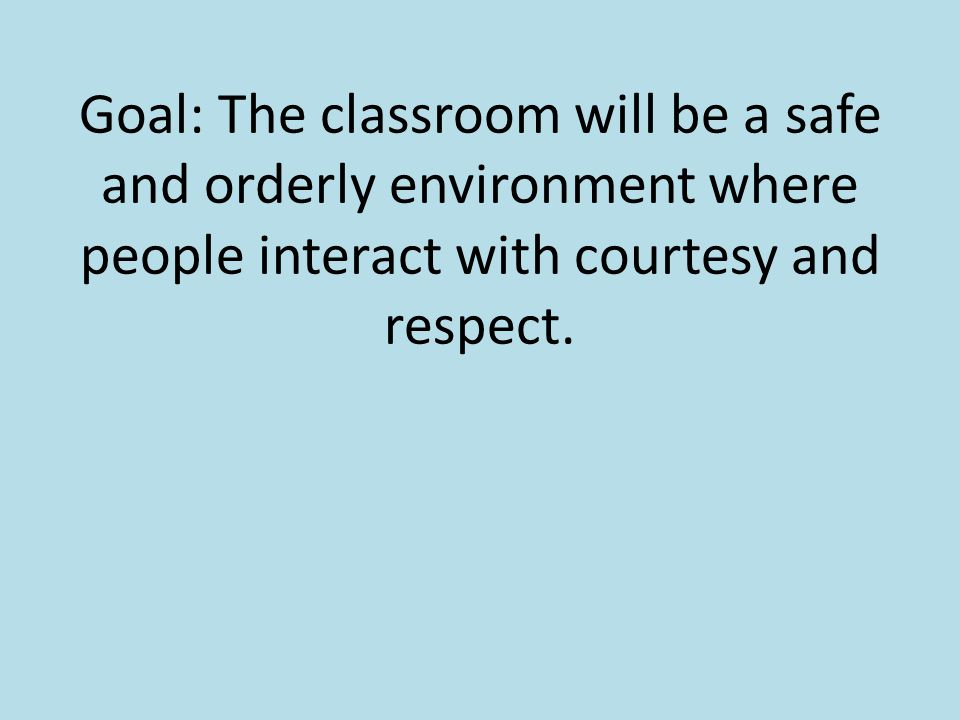 Goal: The classroom will be a safe and orderly environment where people interact with courtesy and respect.